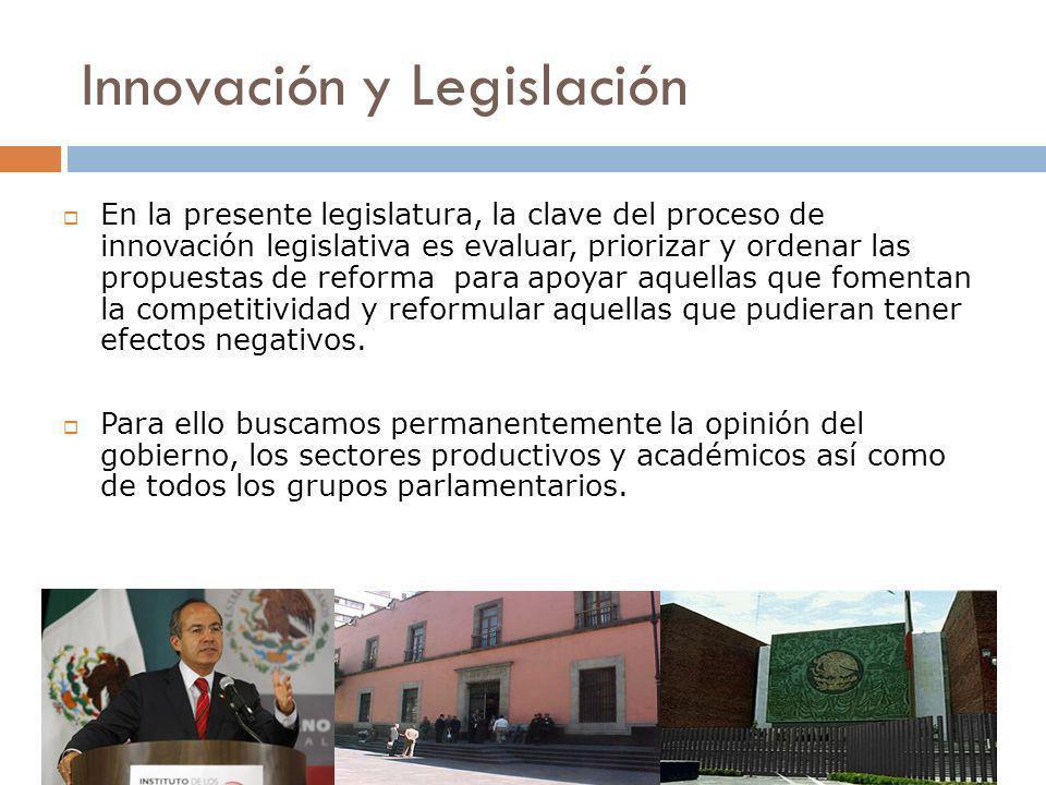 Innovación y Legislación En la presente legislatura, la clave del proceso de innovación legislativa es evaluar, priorizar y ordenar las propuestas de reforma para apoyar aquellas que fomentan la competitividad y reformular aquellas que pudieran tener efectos negativos.