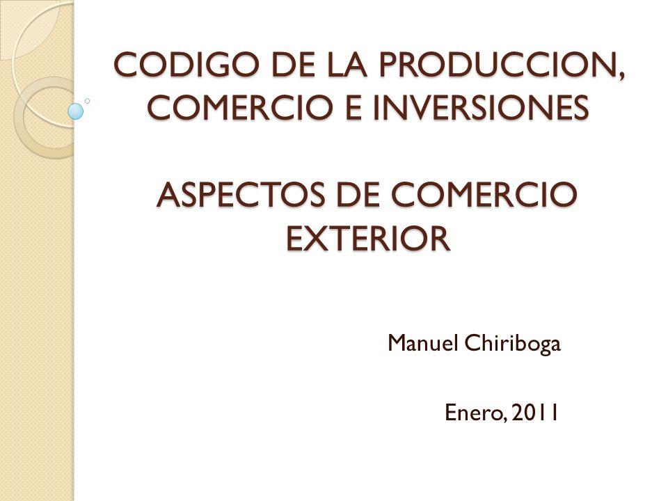 CODIGO DE LA PRODUCCION, COMERCIO E INVERSIONES ASPECTOS DE COMERCIO EXTERIOR Manuel Chiriboga Enero, 2011