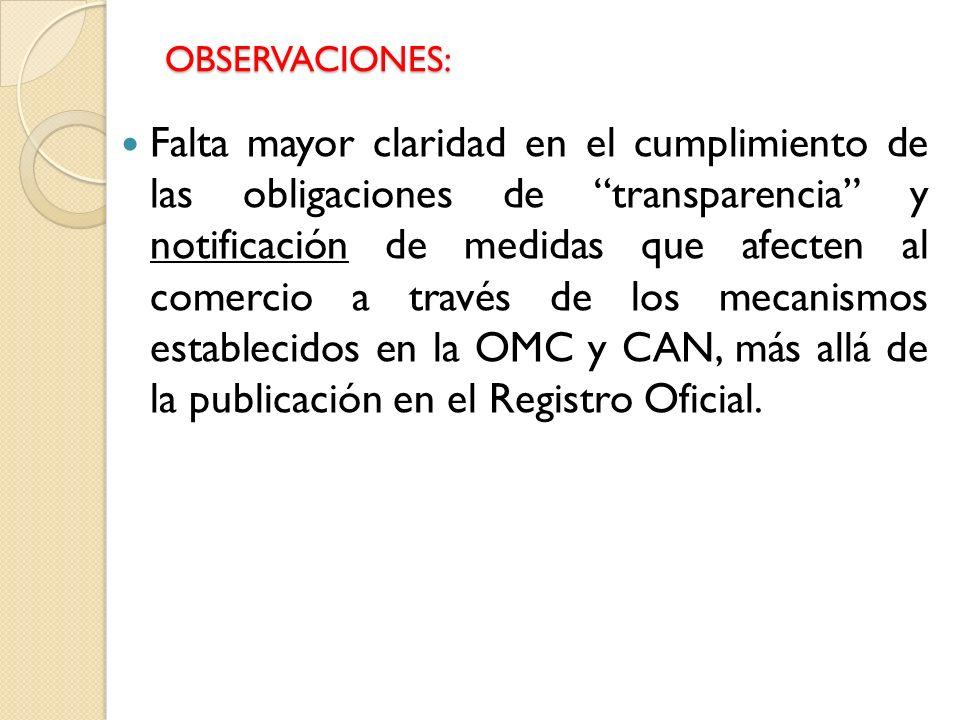 OBSERVACIONES: Falta mayor claridad en el cumplimiento de las obligaciones de transparencia y notificación de medidas que afecten al comercio a través de los mecanismos establecidos en la OMC y CAN, más allá de la publicación en el Registro Oficial.