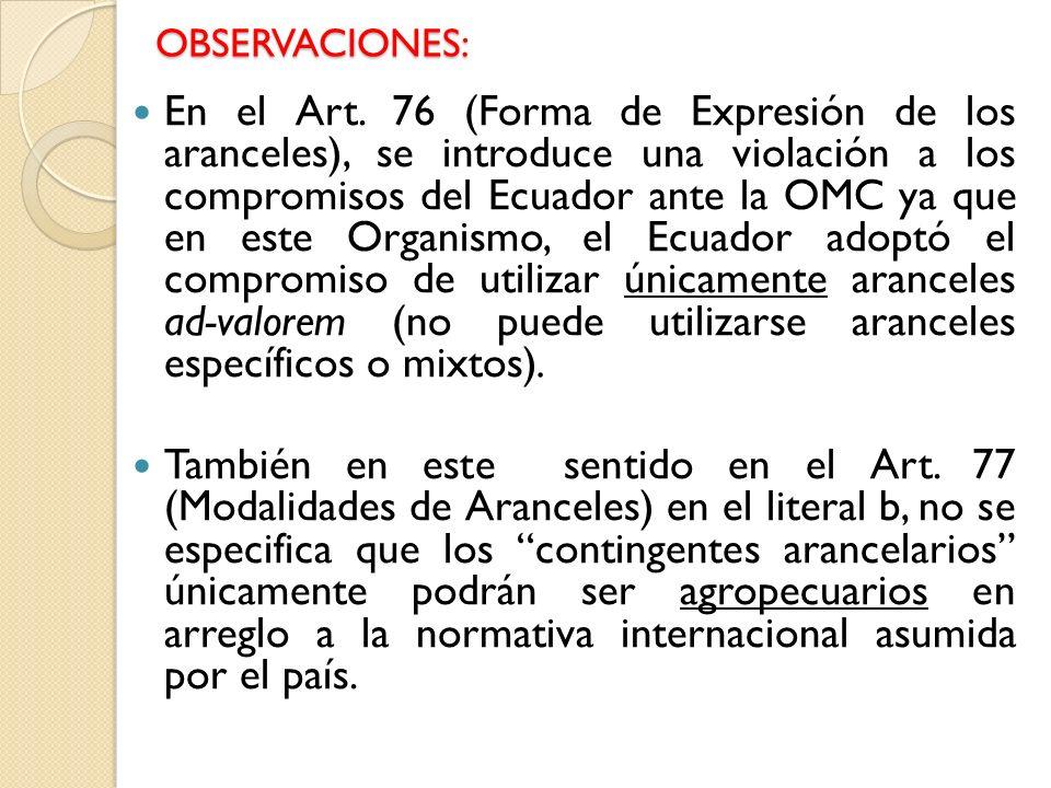 OBSERVACIONES: En el Art. 76 (Forma de Expresión de los aranceles), se introduce una violación a los compromisos del Ecuador ante la OMC ya que en est