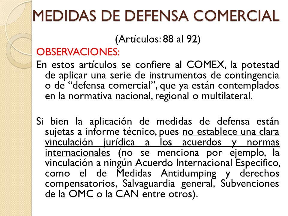 MEDIDAS DE DEFENSA COMERCIAL (Artículos: 88 al 92) OBSERVACIONES: En estos artículos se confiere al COMEX, la potestad de aplicar una serie de instrumentos de contingencia o de defensa comercial, que ya están contemplados en la normativa nacional, regional o multilateral.