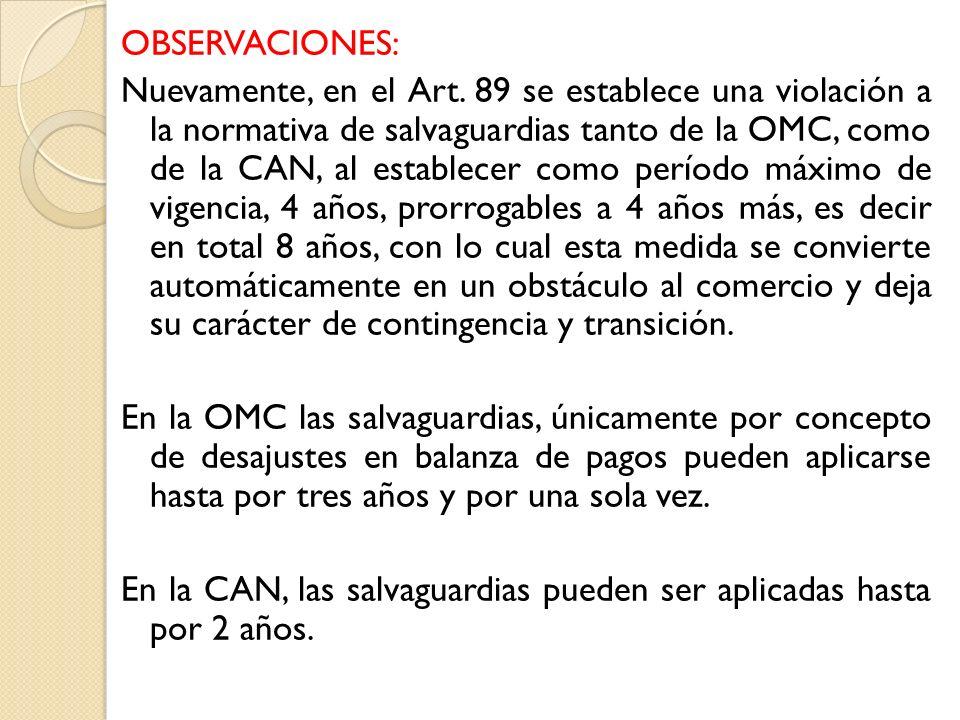 OBSERVACIONES: Nuevamente, en el Art. 89 se establece una violación a la normativa de salvaguardias tanto de la OMC, como de la CAN, al establecer com