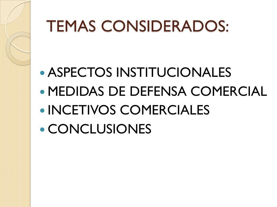 TEMAS CONSIDERADOS: ASPECTOS INSTITUCIONALES MEDIDAS DE DEFENSA COMERCIAL INCETIVOS COMERCIALES CONCLUSIONES