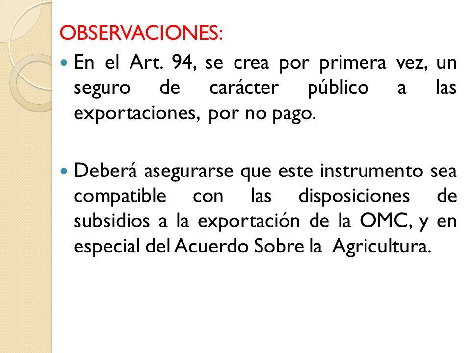 OBSERVACIONES: En el Art. 94, se crea por primera vez, un seguro de carácter público a las exportaciones, por no pago. Deberá asegurarse que este inst