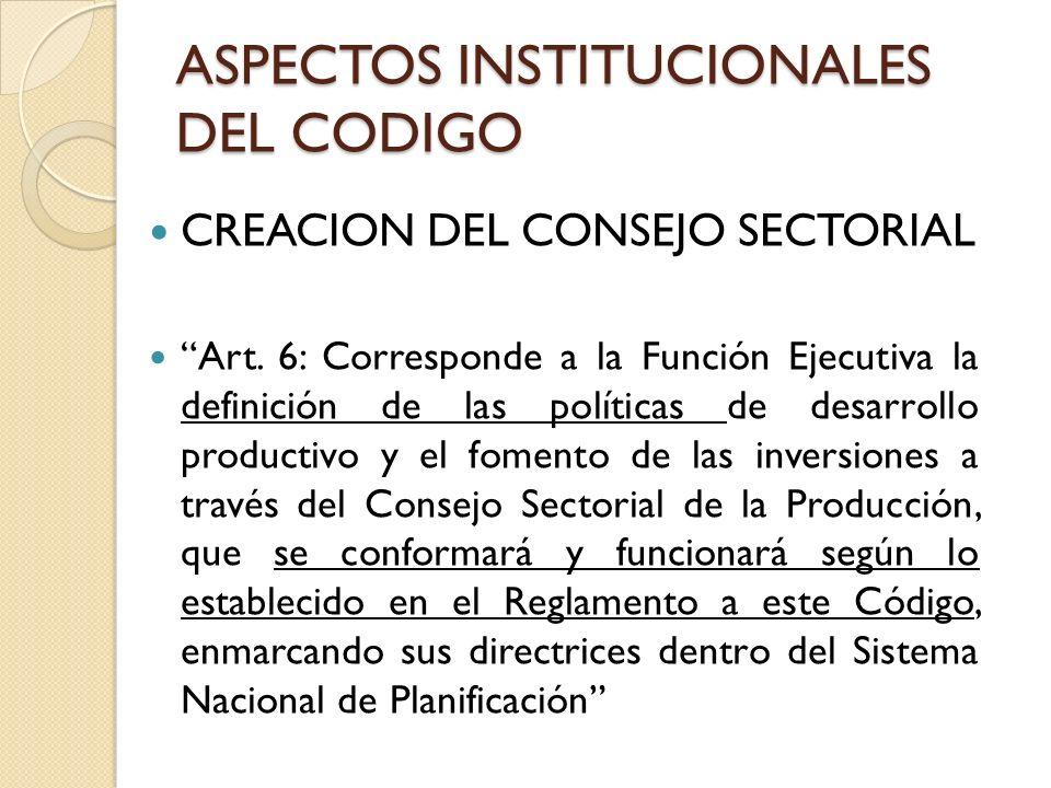 ASPECTOS INSTITUCIONALES DEL CODIGO CREACION DEL CONSEJO SECTORIAL Art. 6: Corresponde a la Función Ejecutiva la definición de las políticas de desarr