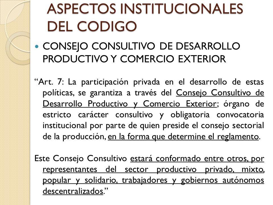 ASPECTOS INSTITUCIONALES DEL CODIGO CONSEJO CONSULTIVO DE DESARROLLO PRODUCTIVO Y COMERCIO EXTERIOR Art. 7: La participación privada en el desarrollo