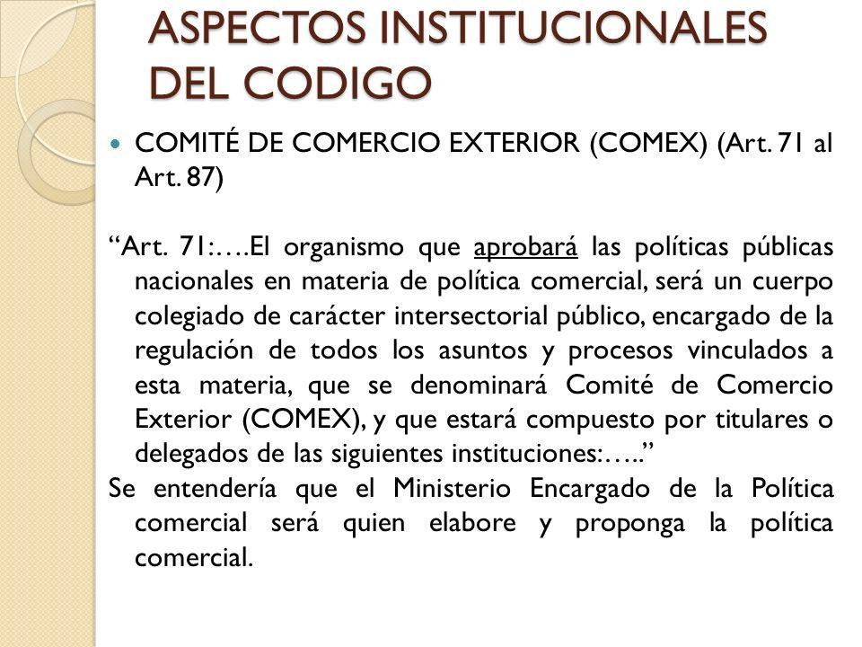 ASPECTOS INSTITUCIONALES DEL CODIGO COMITÉ DE COMERCIO EXTERIOR (COMEX) (Art. 71 al Art. 87) Art. 71:….El organismo que aprobará las políticas pública