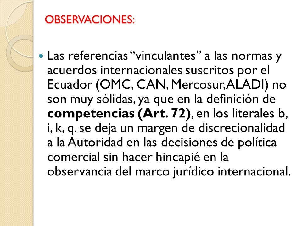 OBSERVACIONES: Las referencias vinculantes a las normas y acuerdos internacionales suscritos por el Ecuador (OMC, CAN, Mercosur, ALADI) no son muy sólidas, ya que en la definición de competencias (Art.