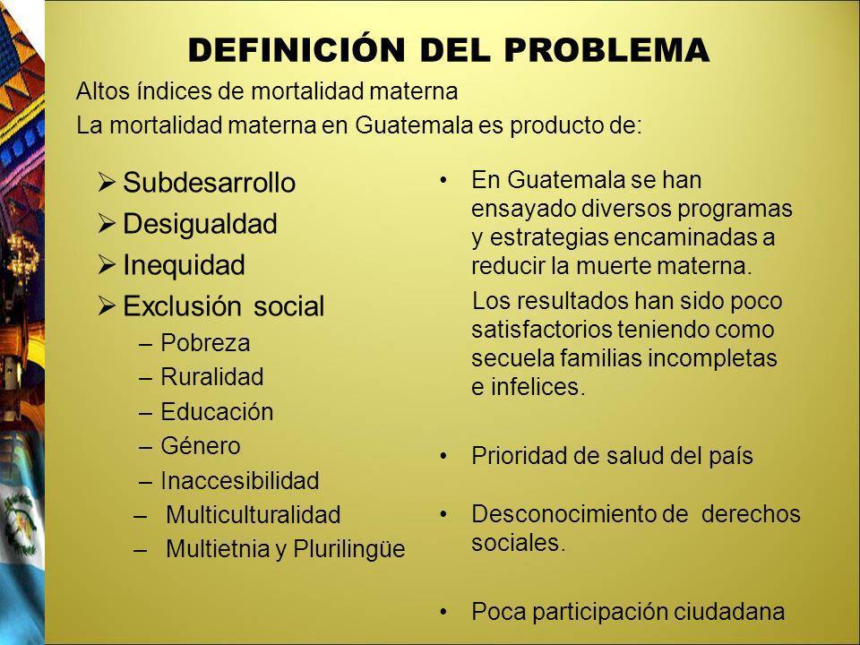 DEFINICIÓN DEL PROBLEMA Altos índices de mortalidad materna La mortalidad materna en Guatemala es producto de: Subdesarrollo Desigualdad Inequidad Exc