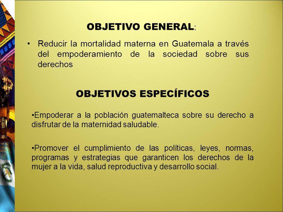 OBJETIVO GENERAL : Reducir la mortalidad materna en Guatemala a través del empoderamiento de la sociedad sobre sus derechos OBJETIVOS ESPECÍFICOS Empo