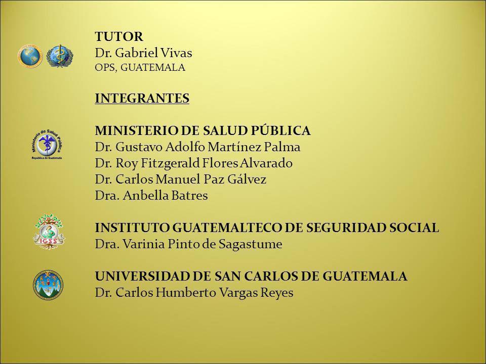 TUTOR Dr. Gabriel Vivas OPS, GUATEMALA INTEGRANTES MINISTERIO DE SALUD PÚBLICA Dr. Gustavo Adolfo Martínez Palma Dr. Roy Fitzgerald Flores Alvarado Dr