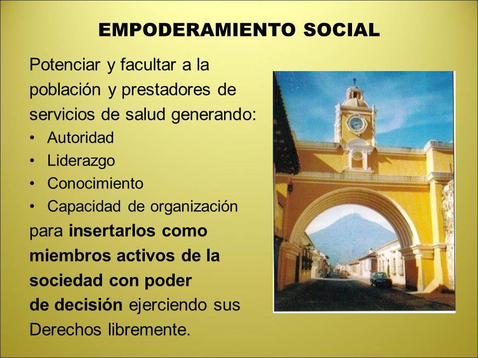 EMPODERAMIENTO SOCIAL Potenciar y facultar a la población y prestadores de servicios de salud generando: Autoridad Liderazgo Conocimiento Capacidad de