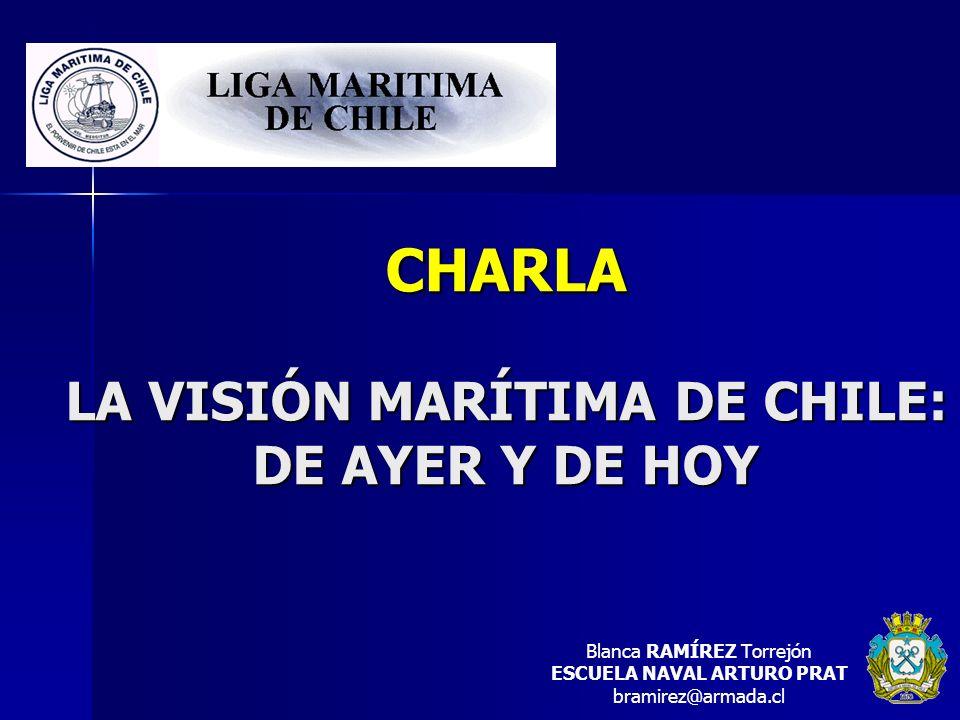 CHARLA LA VISIÓN MARÍTIMA DE CHILE: DE AYER Y DE HOY Blanca RAMÍREZ Torrejón ESCUELA NAVAL ARTURO PRAT bramirez@armada.cl