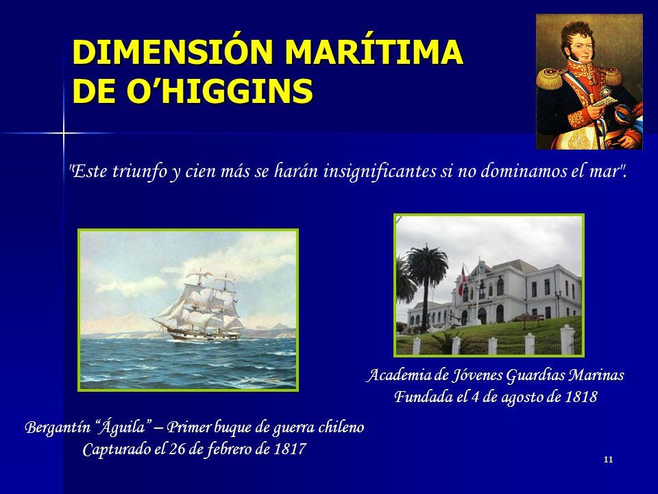 11 DIMENSIÓN MARÍTIMA DE OHIGGINS Bergantín Águila – Primer buque de guerra chileno Capturado el 26 de febrero de 1817 Bergantín Águila – Primer buque