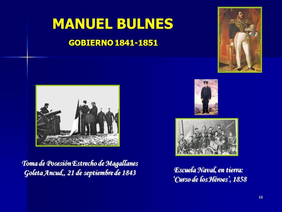 16 GOBIERNO 1841-1851 MANUEL BULNES GOBIERNO 1841-1851 Toma de Posesión Estrecho de Magallanes Goleta Ancud,, 21 de septiembre de 1843 Toma de Posesió