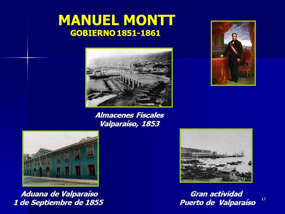 17 GOBIERNO 1851-1861 MANUEL MONTT GOBIERNO 1851-1861 Almacenes Fiscales Valparaíso, 1853 Gran actividad Puerto de Valparaíso Aduana de Valparaíso 1 d