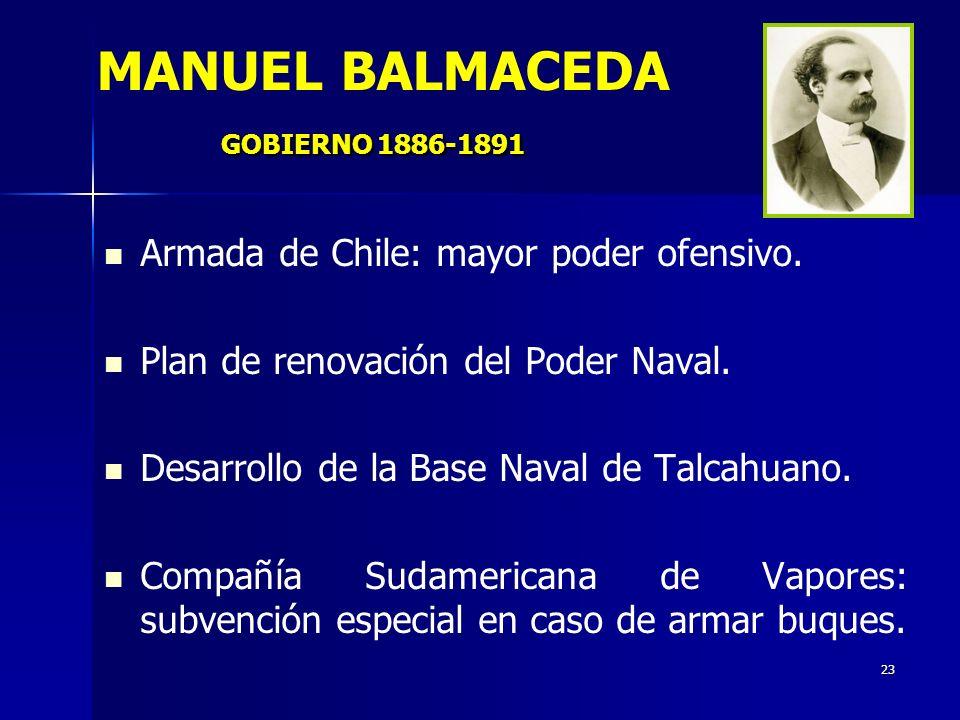 23 GOBIERNO 1886-1891 MANUEL BALMACEDA GOBIERNO 1886-1891 Armada de Chile: mayor poder ofensivo. Plan de renovación del Poder Naval. Desarrollo de la