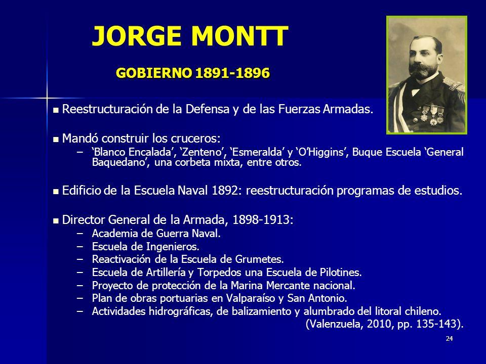 24 GOBIERNO 1891-1896 JORGE MONTT GOBIERNO 1891-1896 Reestructuración de la Defensa y de las Fuerzas Armadas. Mandó construir los cruceros: – –Blanco