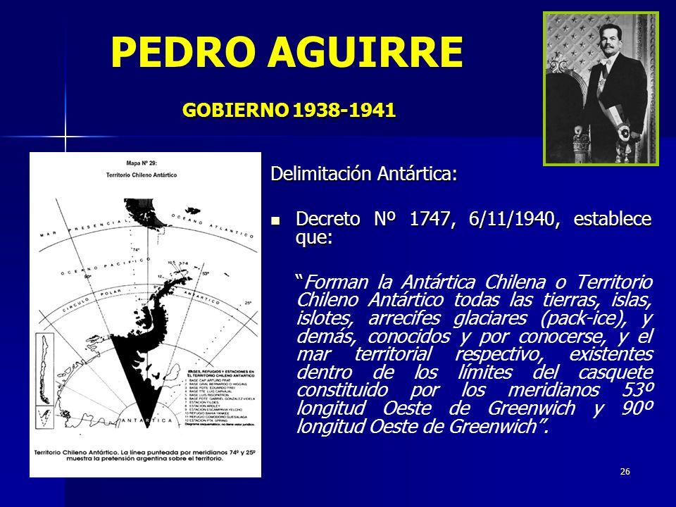 26 GOBIERNO 1938-1941 PEDRO AGUIRRE GOBIERNO 1938-1941 Delimitación Antártica: Decreto Nº 1747, 6/11/1940, establece que: Decreto Nº 1747, 6/11/1940,