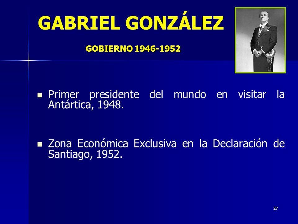 27 GOBIERNO 1946-1952 GABRIEL GONZÁLEZ GOBIERNO 1946-1952 Primer presidente del mundo en visitar la Antártica, 1948. Zona Económica Exclusiva en la De