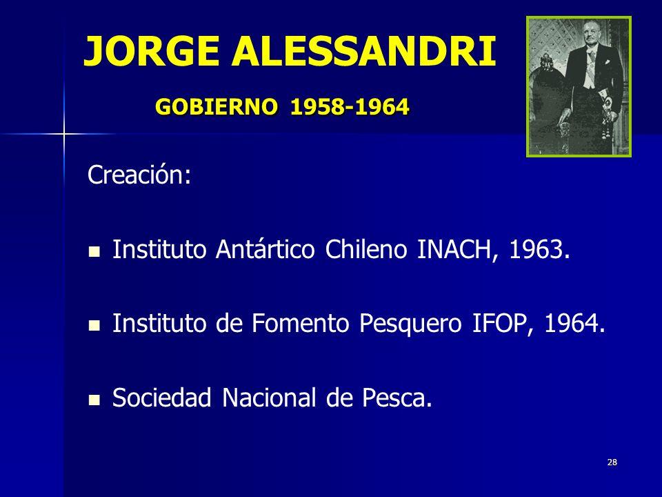 28 GOBIERNO1958-1964 JORGE ALESSANDRI GOBIERNO 1958-1964 Creación: Instituto Antártico Chileno INACH, 1963. Instituto de Fomento Pesquero IFOP, 1964.