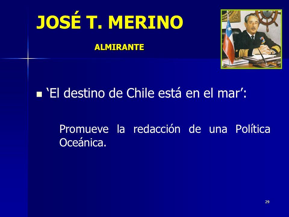 29 El destino de Chile está en el mar: Promueve la redacción de una Política Oceánica. ALMIRANTE JOSÉ T. MERINO ALMIRANTE