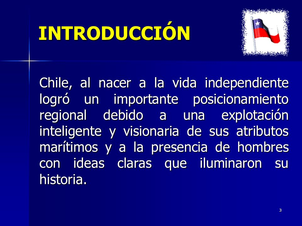 3 INTRODUCCIÓN Chile, al nacer a la vida independiente logró un importante posicionamiento regional debido a una explotación inteligente y visionaria