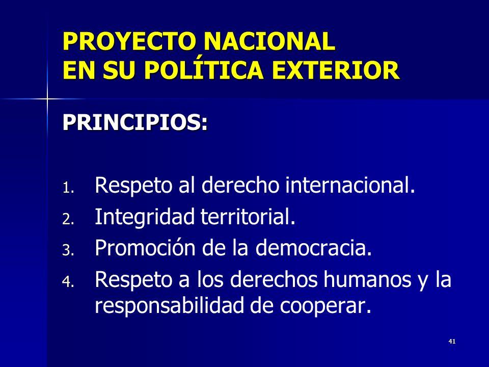 41 PROYECTO NACIONAL EN SU POLÍTICA EXTERIOR PRINCIPIOS: 1. 1. Respeto al derecho internacional. 2. 2. Integridad territorial. 3. 3. Promoción de la d