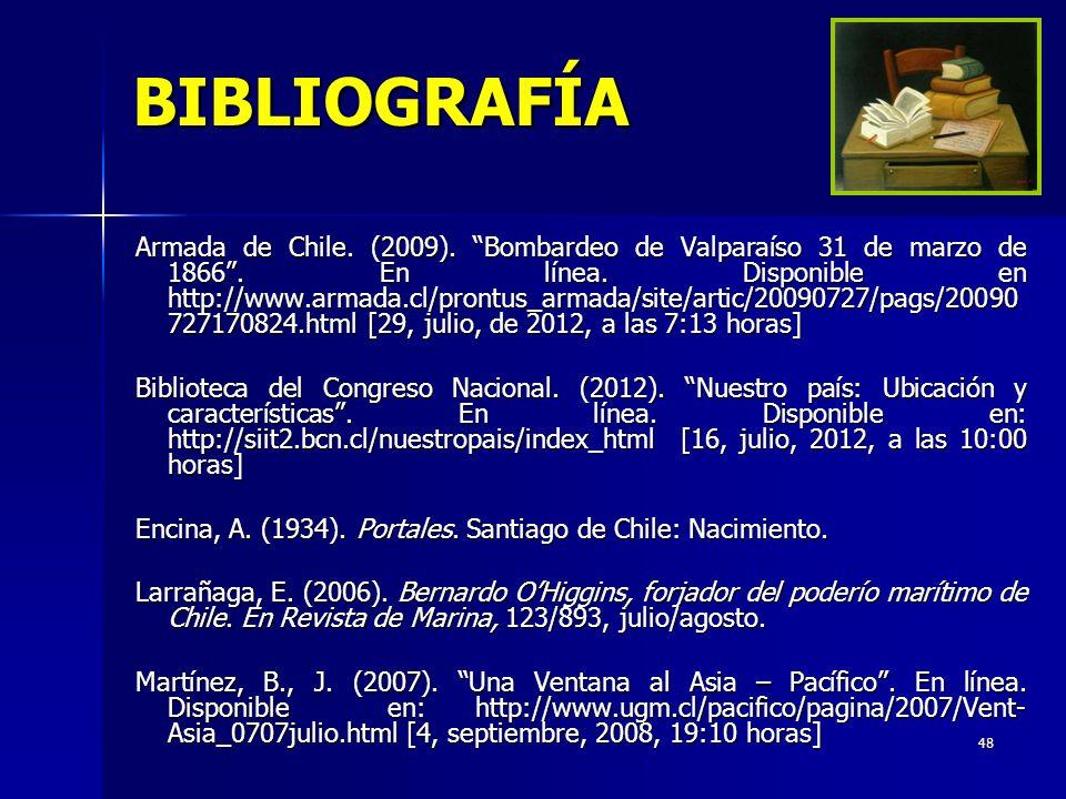 48 BIBLIOGRAFÍA Armada de Chile. (2009). Bombardeo de Valparaíso 31 de marzo de 1866. En línea. Disponible en http://www.armada.cl/prontus_armada/site