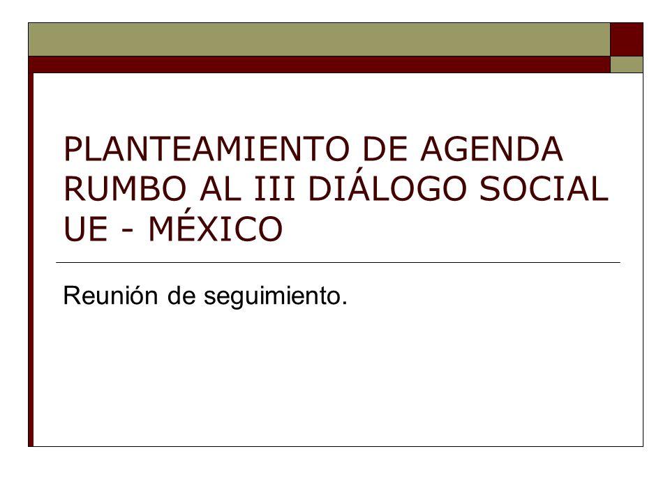 PLANTEAMIENTO DE AGENDA RUMBO AL III DIÁLOGO SOCIAL UE - MÉXICO Reunión de seguimiento.
