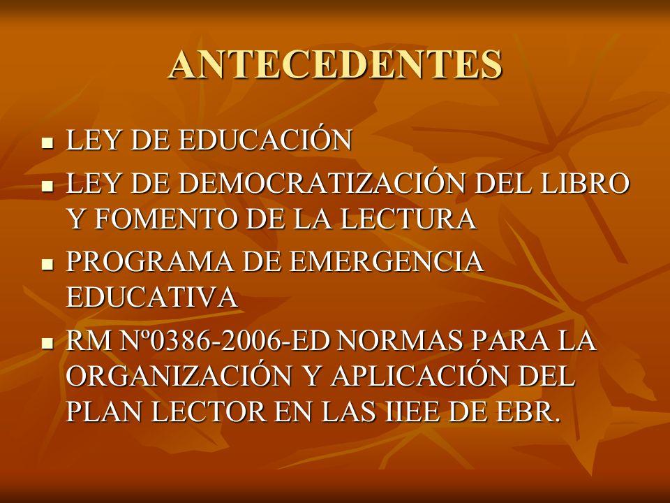 ANTECEDENTES LEY DE EDUCACIÓN LEY DE EDUCACIÓN LEY DE DEMOCRATIZACIÓN DEL LIBRO Y FOMENTO DE LA LECTURA LEY DE DEMOCRATIZACIÓN DEL LIBRO Y FOMENTO DE LA LECTURA PROGRAMA DE EMERGENCIA EDUCATIVA PROGRAMA DE EMERGENCIA EDUCATIVA RM Nº0386-2006-ED NORMAS PARA LA ORGANIZACIÓN Y APLICACIÓN DEL PLAN LECTOR EN LAS IIEE DE EBR.