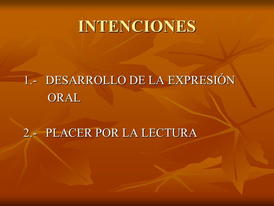 INTENCIONES 1.- DESARROLLO DE LA EXPRESIÓN ORAL ORAL 2.- PLACER POR LA LECTURA
