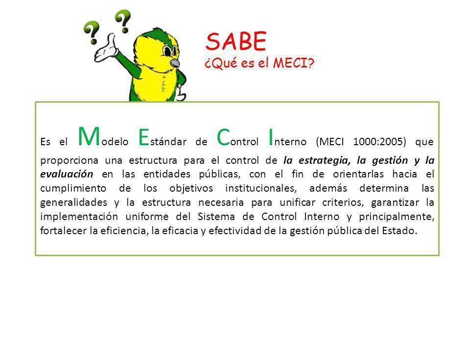 SABE ¿Qué es el MECI? Es el M odelo E stándar de C ontrol I nterno (MECI 1000:2005) que proporciona una estructura para el control de la estrategia, l