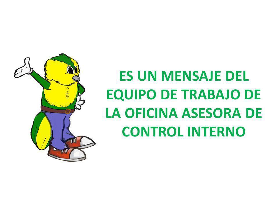 ES UN MENSAJE DEL EQUIPO DE TRABAJO DE LA OFICINA ASESORA DE CONTROL INTERNO