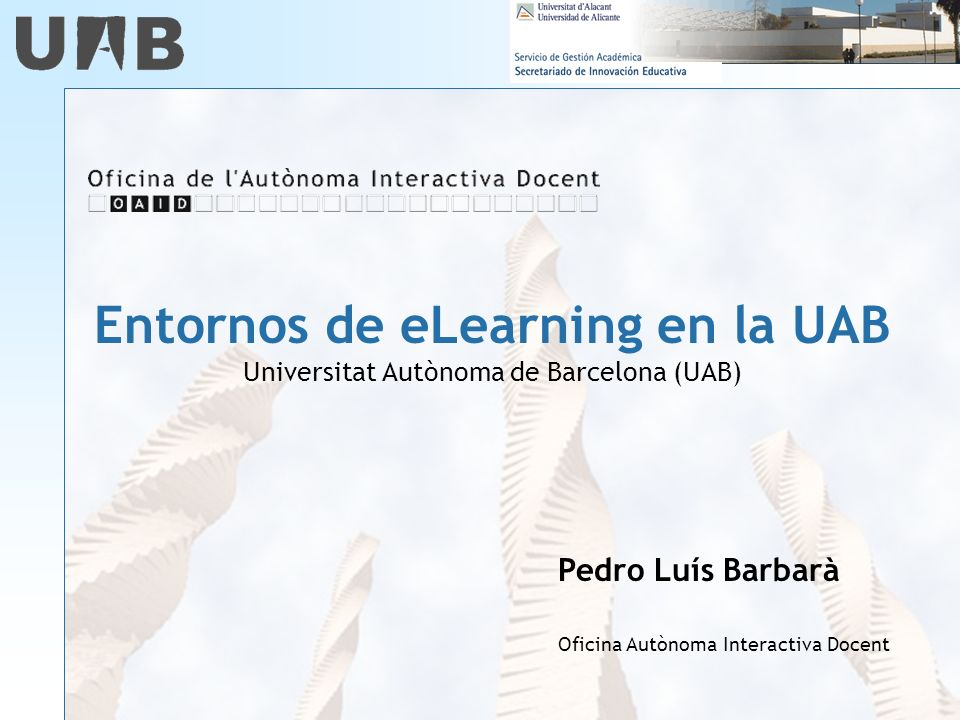 Entornos de eLearning en la UAB Universitat Autònoma de Barcelona (UAB) Pedro Luís Barbarà Oficina Autònoma Interactiva Docent