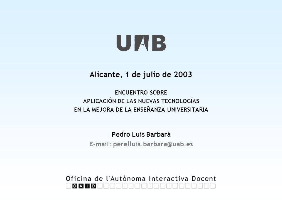 Alicante, 1 de julio de 2003 ENCUENTRO SOBRE APLICACIÓN DE LAS NUEVAS TECNOLOGÍAS EN LA MEJORA DE LA ENSEÑANZA UNIVERSITARIA Pedro Luis Barbarà E-mail