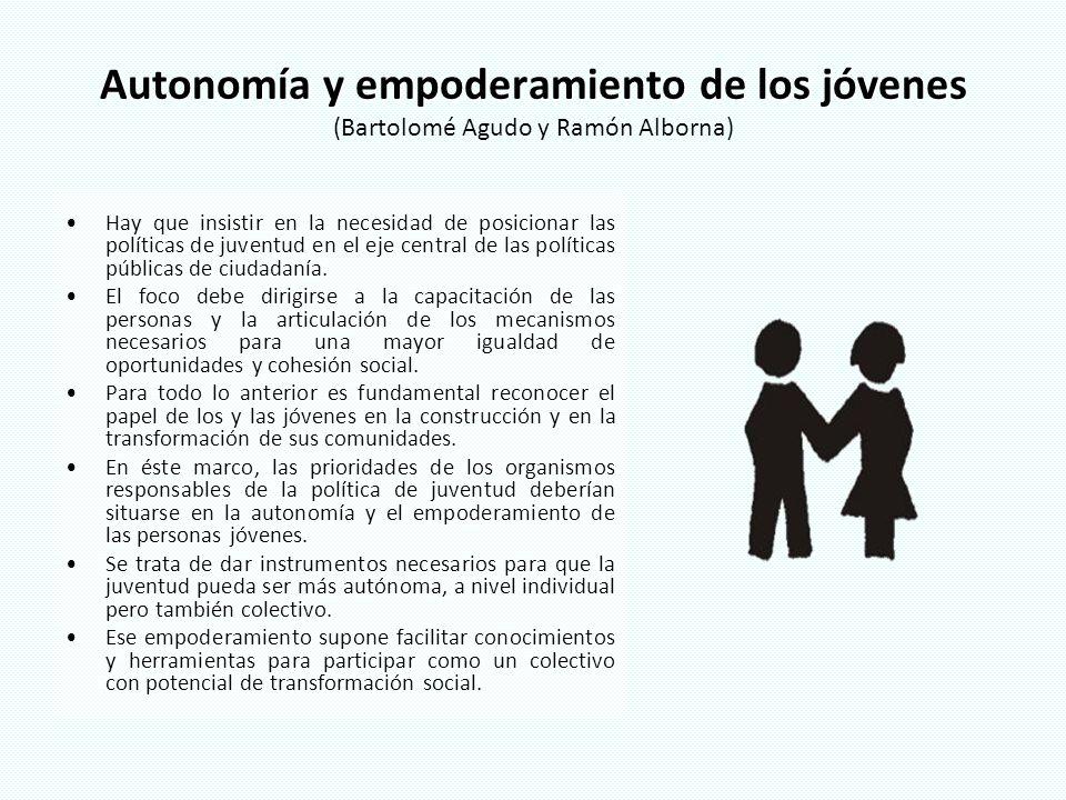 Autonomía y empoderamiento de los jóvenes Autonomía y empoderamiento de los jóvenes (Bartolomé Agudo y Ramón Alborna) Hay que insistir en la necesidad