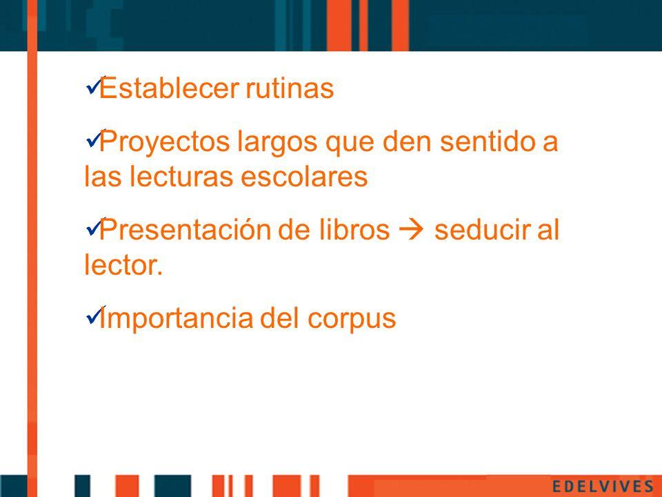 Establecer rutinas Proyectos largos que den sentido a las lecturas escolares Presentación de libros seducir al lector. Importancia del corpus