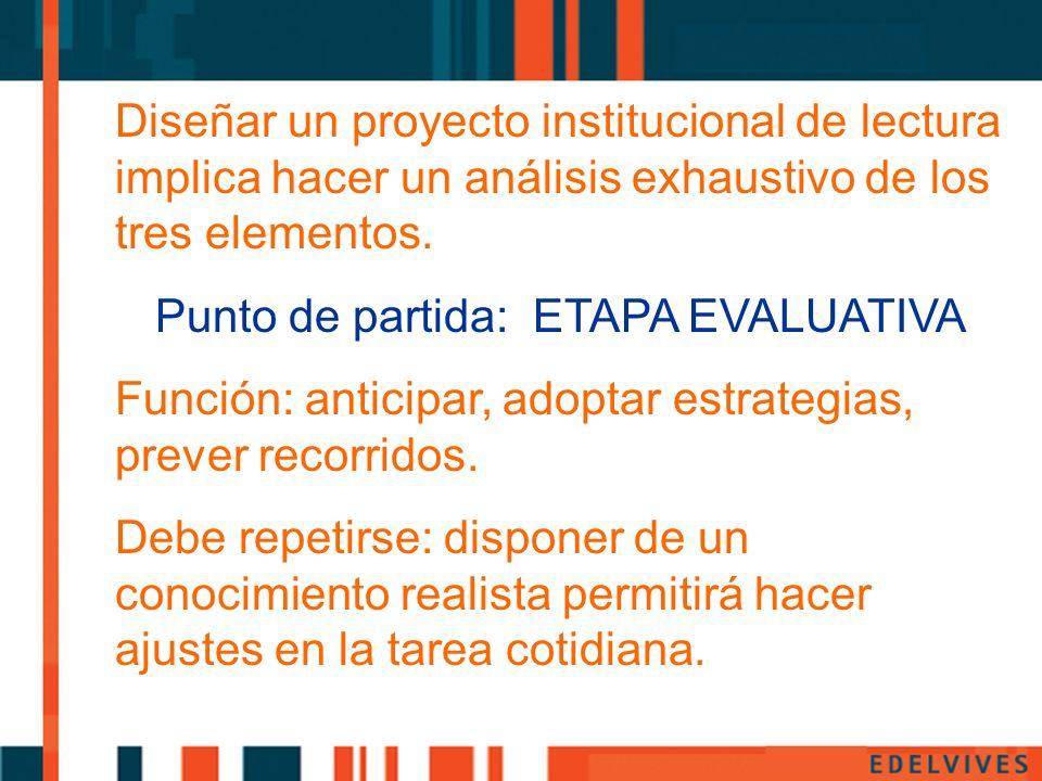 Diseñar un proyecto institucional de lectura implica hacer un análisis exhaustivo de los tres elementos. Punto de partida: ETAPA EVALUATIVA Función: a
