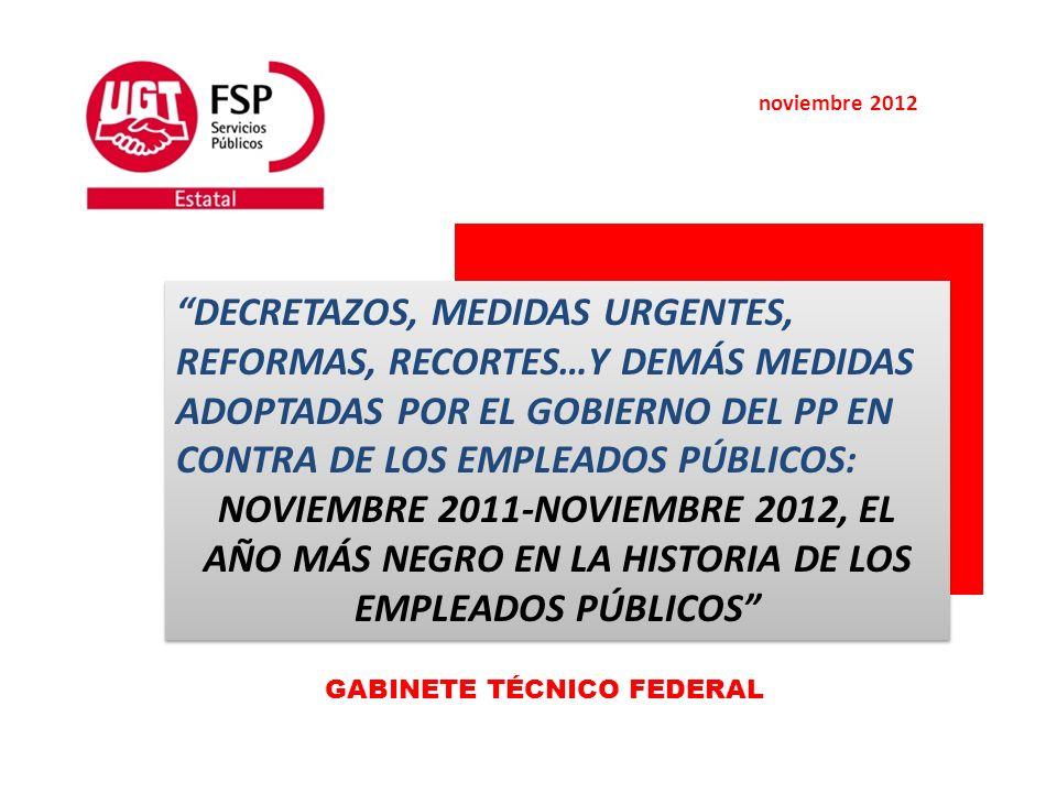 noviembre 2012 DECRETAZOS, MEDIDAS URGENTES, REFORMAS, RECORTES…Y DEMÁS MEDIDAS ADOPTADAS POR EL GOBIERNO DEL PP EN CONTRA DE LOS EMPLEADOS PÚBLICOS: NOVIEMBRE 2011-NOVIEMBRE 2012, EL AÑO MÁS NEGRO EN LA HISTORIA DE LOS EMPLEADOS PÚBLICOS DECRETAZOS, MEDIDAS URGENTES, REFORMAS, RECORTES…Y DEMÁS MEDIDAS ADOPTADAS POR EL GOBIERNO DEL PP EN CONTRA DE LOS EMPLEADOS PÚBLICOS: NOVIEMBRE 2011-NOVIEMBRE 2012, EL AÑO MÁS NEGRO EN LA HISTORIA DE LOS EMPLEADOS PÚBLICOS GABINETE TÉCNICO FEDERAL