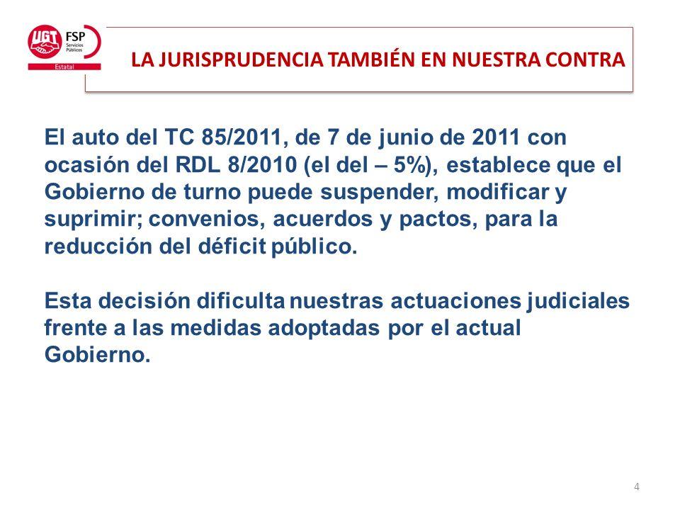 LA JURISPRUDENCIA TAMBIÉN EN NUESTRA CONTRA 4 El auto del TC 85/2011, de 7 de junio de 2011 con ocasión del RDL 8/2010 (el del – 5%), establece que el Gobierno de turno puede suspender, modificar y suprimir; convenios, acuerdos y pactos, para la reducción del déficit público.