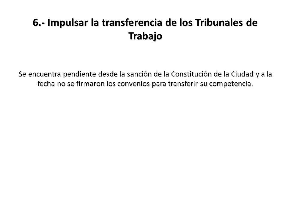 6.- Impulsar la transferencia de los Tribunales de Trabajo Se encuentra pendiente desde la sanción de la Constitución de la Ciudad y a la fecha no se firmaron los convenios para transferir su competencia.