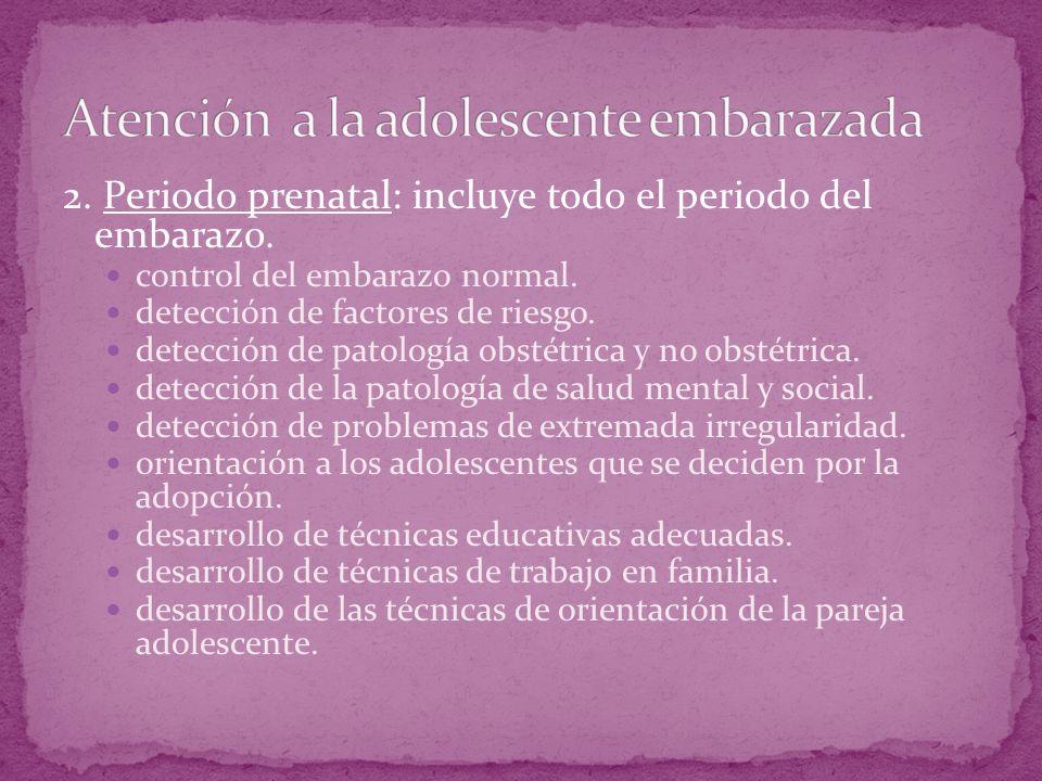 2. Periodo prenatal: incluye todo el periodo del embarazo. control del embarazo normal. detección de factores de riesgo. detección de patología obstét