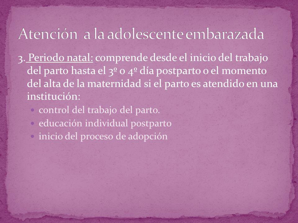 3. Periodo natal: comprende desde el inicio del trabajo del parto hasta el 3º o 4º día postparto o el momento del alta de la maternidad si el parto es