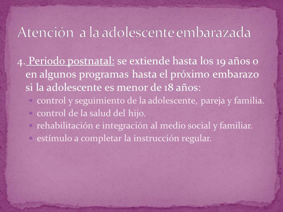 4. Periodo postnatal: se extiende hasta los 19 años o en algunos programas hasta el próximo embarazo si la adolescente es menor de 18 años: control y