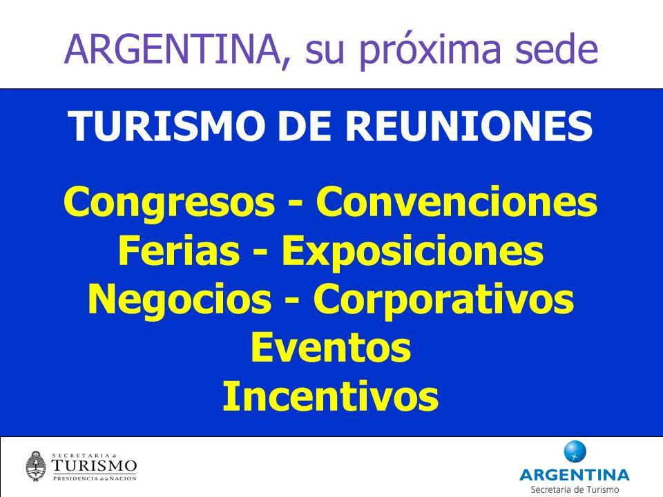 ARGENTINA, su próxima sede TURISMO DE REUNIONES Congresos - Convenciones Ferias - Exposiciones Negocios - Corporativos Eventos Incentivos