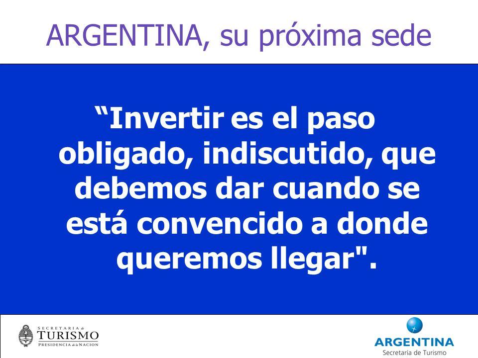 ARGENTINA, su próxima sede Invertir es el paso obligado, indiscutido, que debemos dar cuando se está convencido a donde queremos llegar .