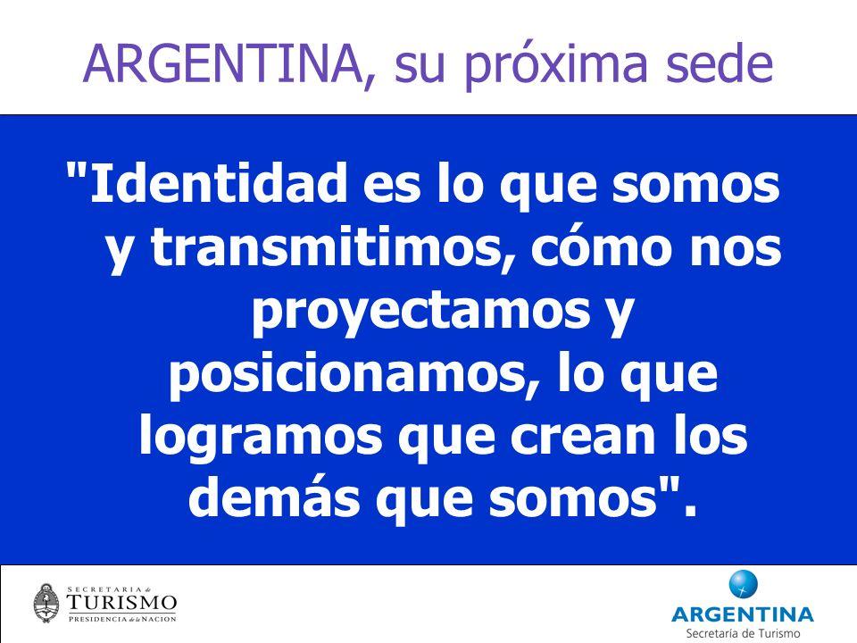ARGENTINA, su próxima sede Identidad es lo que somos y transmitimos, cómo nos proyectamos y posicionamos, lo que logramos que crean los demás que somos .