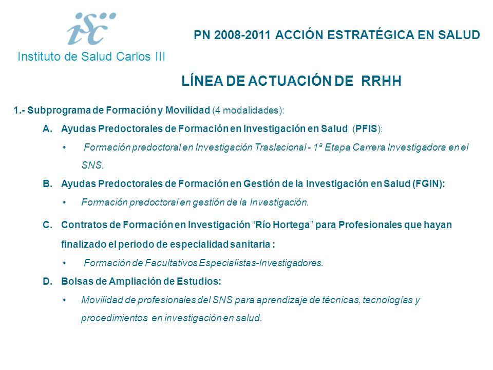Instituto de Salud Carlos III 3 LÍNEA DE ACTUACIÓN DE RRHH PN 2008-2011 ACCIÓN ESTRATÉGICA EN SALUD 1.- Subprograma de Formación y Movilidad (4 modalidades): A.Ayudas Predoctorales de Formación en Investigación en Salud (PFIS): Formación predoctoral en Investigación Traslacional - 1ª Etapa Carrera Investigadora en el SNS.