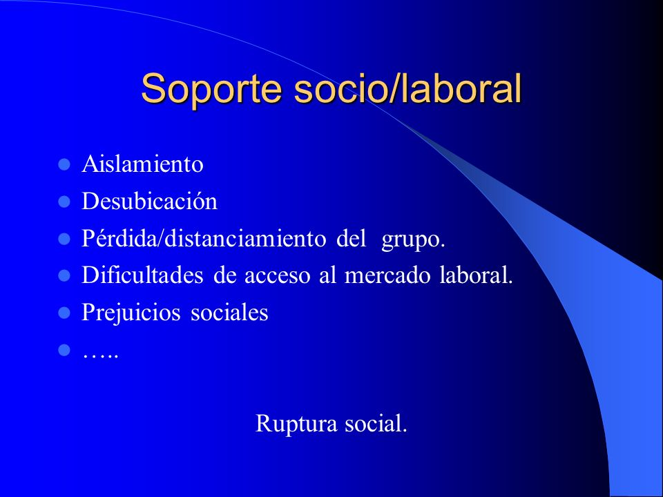 Soporte socio/laboral Aislamiento Desubicación Pérdida/distanciamiento del grupo. Dificultades de acceso al mercado laboral. Prejuicios sociales ….. R